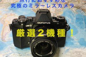 旅行におすすめな究極なミラーレスカメラ|厳選2機種!